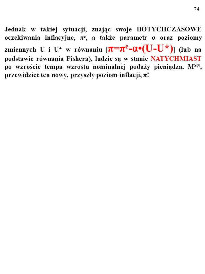 Jednak w takiej sytuacji, znając swoje DOTYCHCZASOWE oczekiwania inflacyjne, πe, a także parametr α oraz poziomy zmiennych U i U* w równaniu [π=πe-α•(U-U*)] (lub na podstawie równania Fishera), ludzie są w stanie NATYCHMIAST po wzroście tempa wzrostu nominalnej podaży pieniądza, MSN, przewidzieć ten nowy, przyszły poziom inflacji, π!